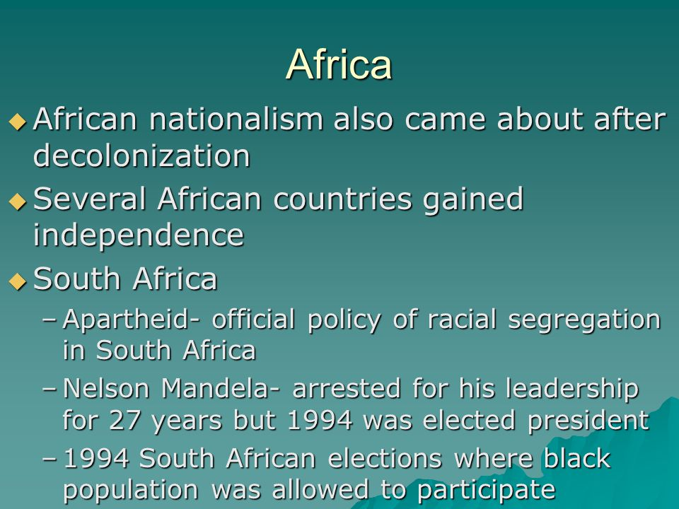 Africa  African nationalism also came about after decolonization  Several African countries gained independence  South Africa –Apartheid- official