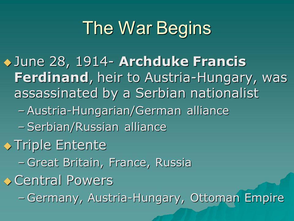 The War Begins  June 28, 1914- Archduke Francis Ferdinand, heir to Austria-Hungary, was assassinated by a Serbian nationalist –Austria-Hungarian/Germ
