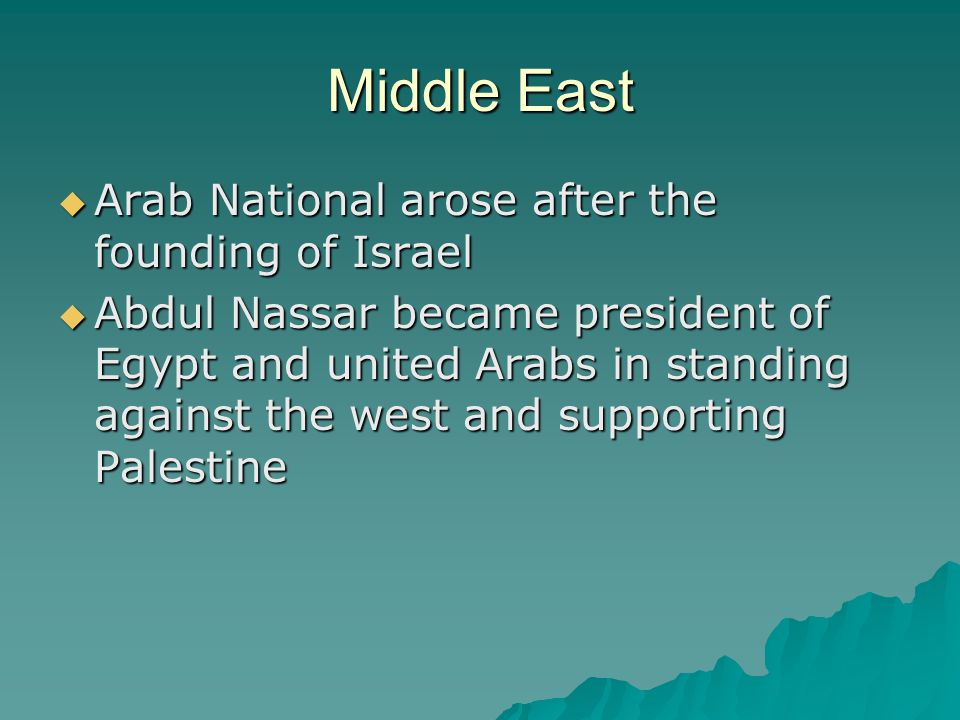 Middle East  Arab National arose after the founding of Israel  Abdul Nassar became president of Egypt and united Arabs in standing against the west