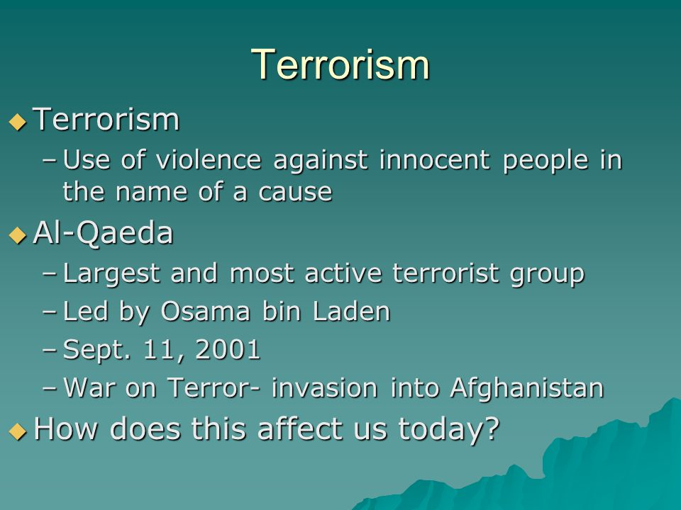Terrorism  Terrorism –Use of violence against innocent people in the name of a cause  Al-Qaeda –Largest and most active terrorist group –Led by Osam