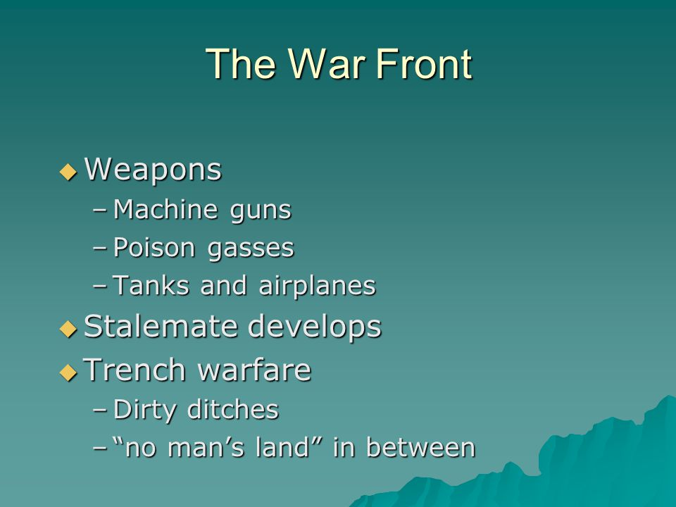 """The War Front  Weapons –Machine guns –Poison gasses –Tanks and airplanes  Stalemate develops  Trench warfare –Dirty ditches –""""no man's land"""" in bet"""