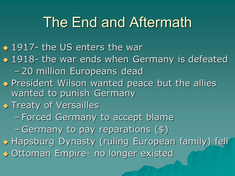 The End and Aftermath  1917- the US enters the war  1918- the war ends when Germany is defeated –20 million Europeans dead  President Wilson wanted