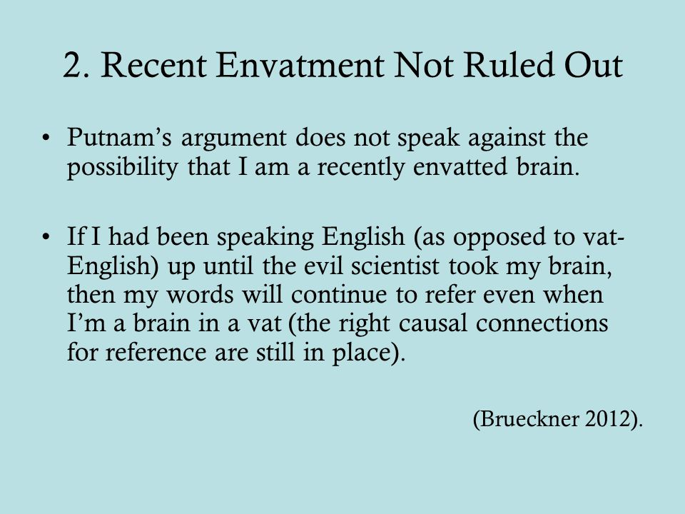 2. Recent Envatment Not Ruled Out Putnam's argument does not speak against the possibility that I am a recently envatted brain. If I had been speaking