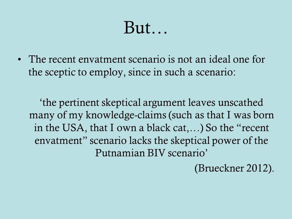 But… The recent envatment scenario is not an ideal one for the sceptic to employ, since in such a scenario: 'the pertinent skeptical argument leaves unscathed many of my knowledge-claims (such as that I was born in the USA, that I own a black cat,…) So the recent envatment scenario lacks the skeptical power of the Putnamian BIV scenario' (Brueckner 2012).