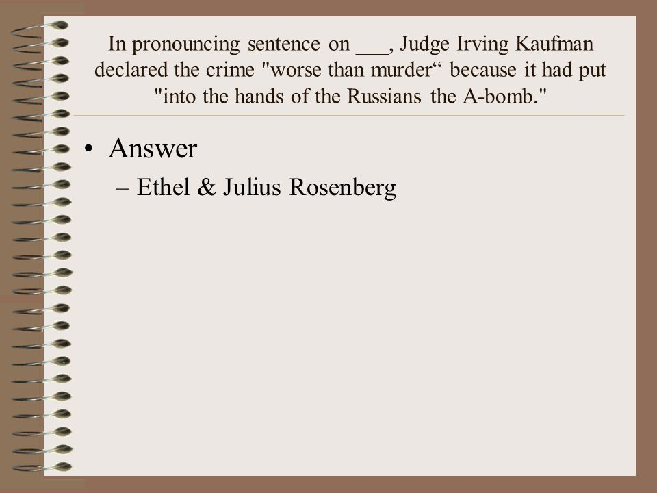 In pronouncing sentence on ___, Judge Irving Kaufman declared the crime worse than murder because it had put into the hands of the Russians the A-bomb. Answer –Ethel & Julius Rosenberg