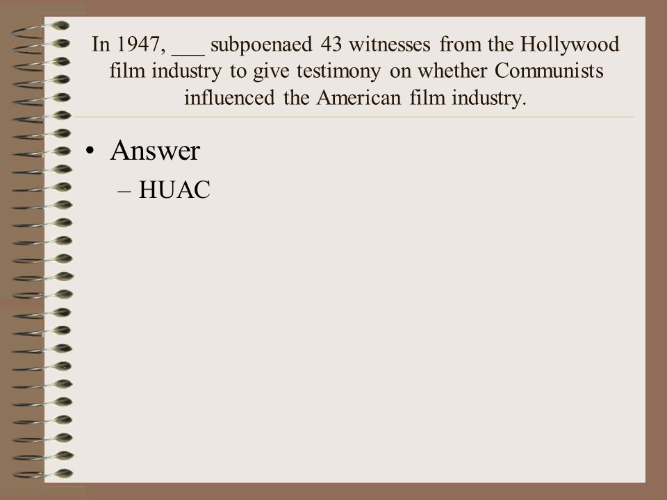 In 1947, ___ subpoenaed 43 witnesses from the Hollywood film industry to give testimony on whether Communists influenced the American film industry.