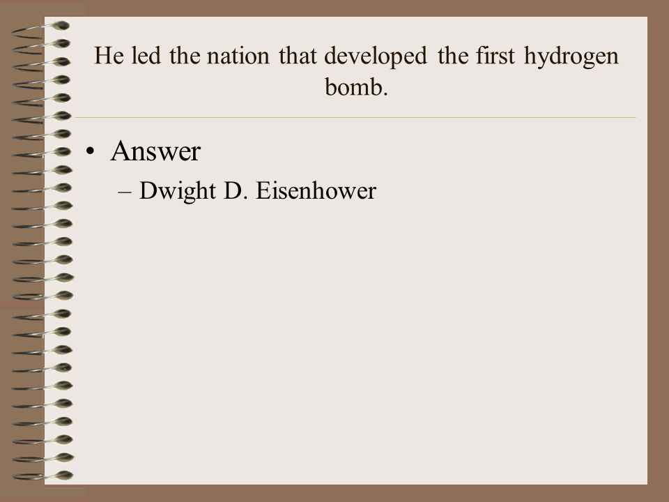 He led the nation that developed the first hydrogen bomb. Answer –Dwight D. Eisenhower
