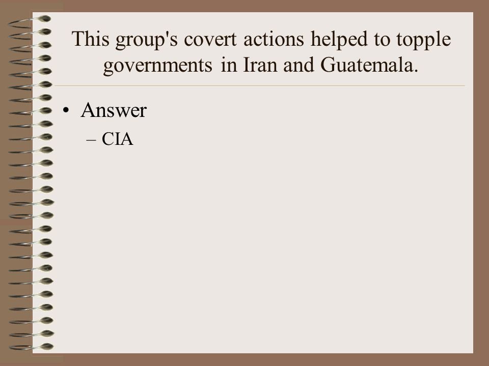 This group s covert actions helped to topple governments in Iran and Guatemala. Answer –CIA