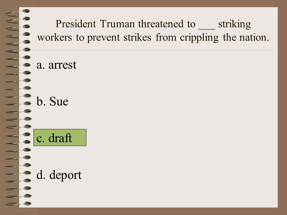 President Truman threatened to ___ striking workers to prevent strikes from crippling the nation.