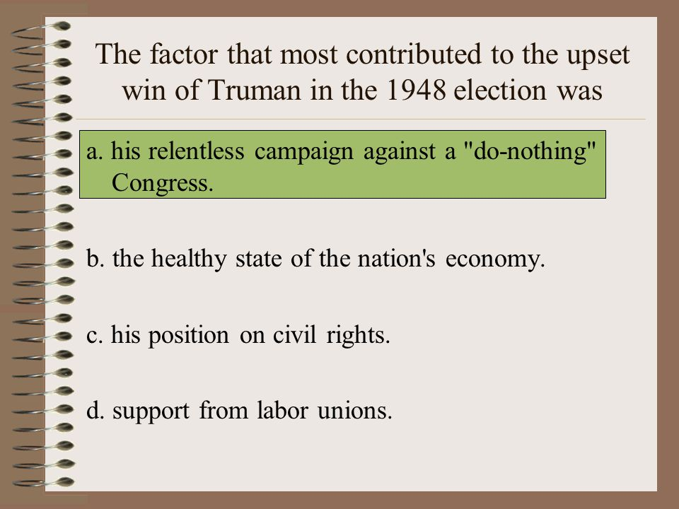 The factor that most contributed to the upset win of Truman in the 1948 election was a.