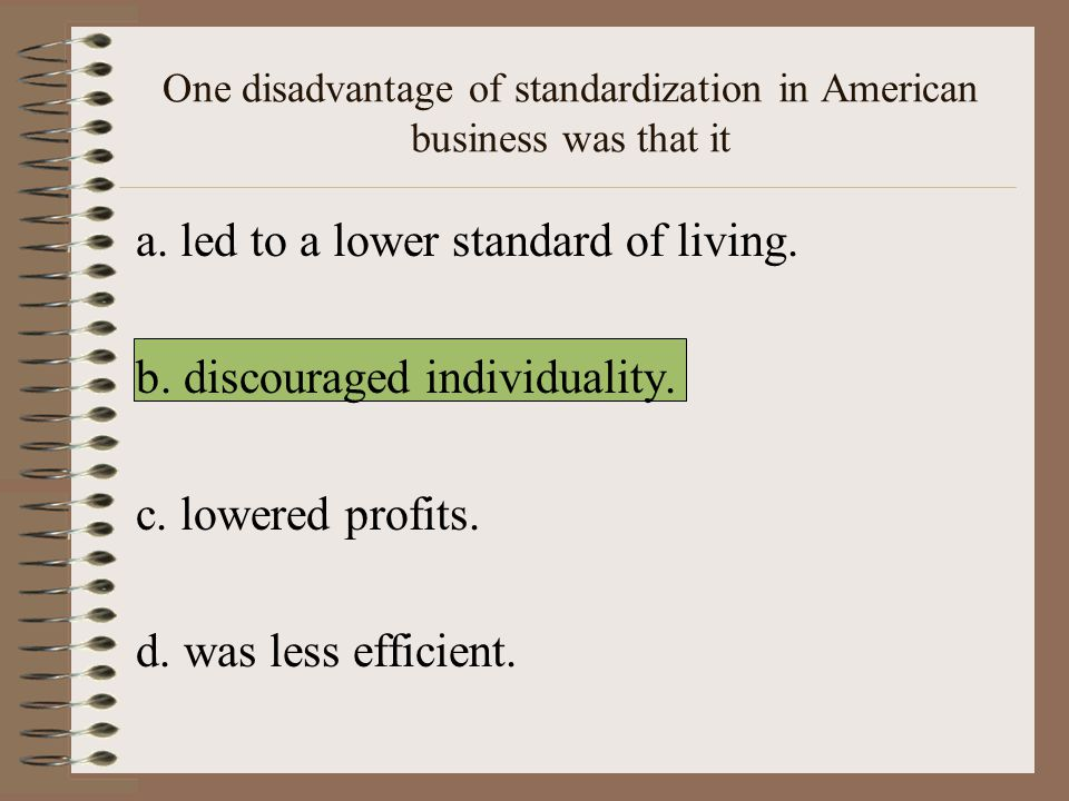 One disadvantage of standardization in American business was that it a.