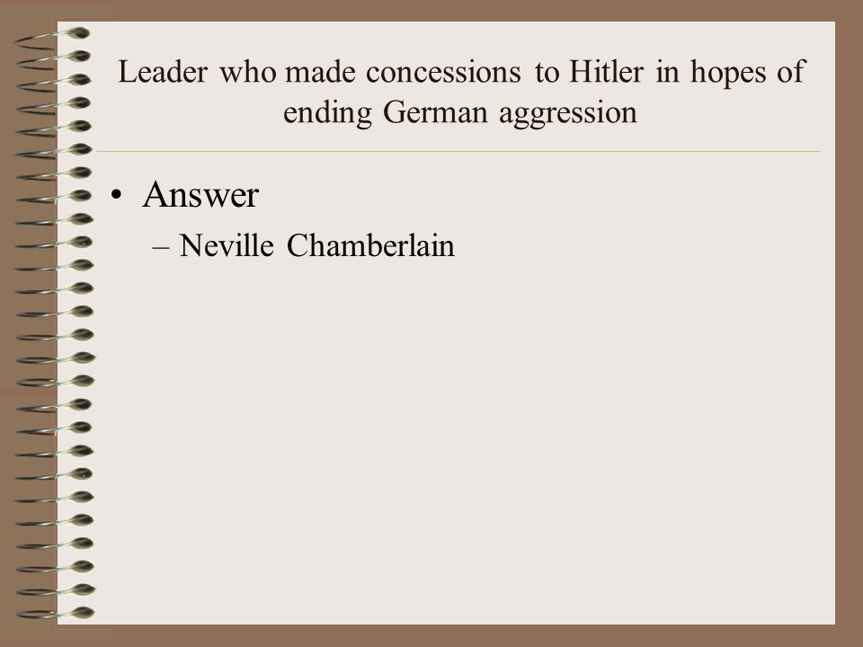 Leader who made concessions to Hitler in hopes of ending German aggression Answer –Neville Chamberlain