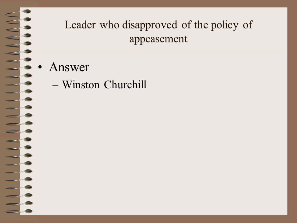 Leader who disapproved of the policy of appeasement Answer –Winston Churchill
