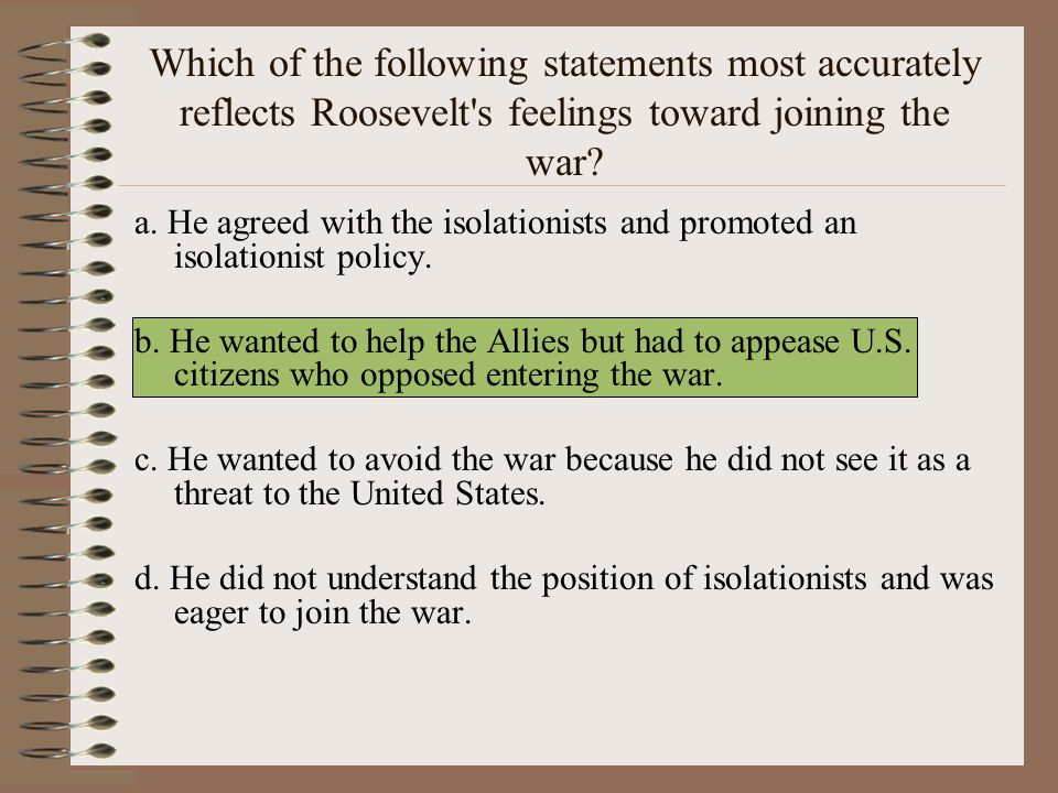 Which of the following statements most accurately reflects Roosevelt s feelings toward joining the war.