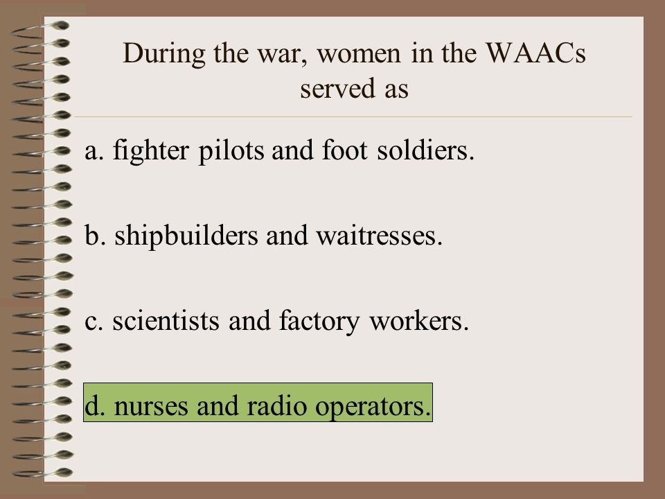 During the war, women in the WAACs served as a.fighter pilots and foot soldiers.
