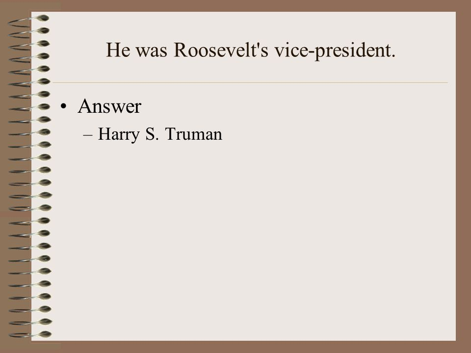 He was Roosevelt s vice-president. Answer –Harry S. Truman