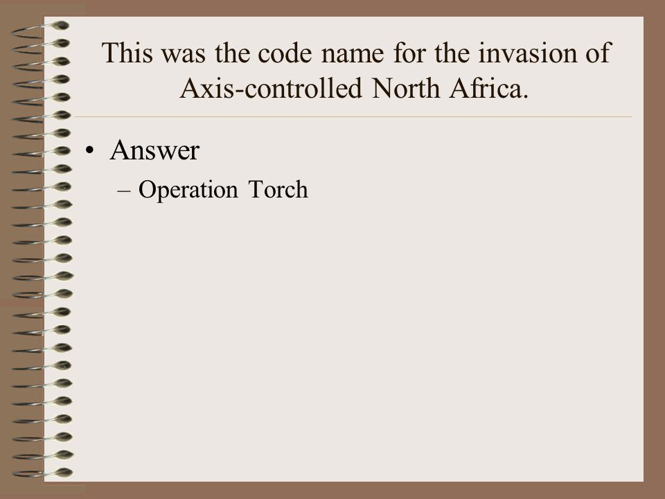 This was the code name for the invasion of Axis-controlled North Africa. Answer –Operation Torch