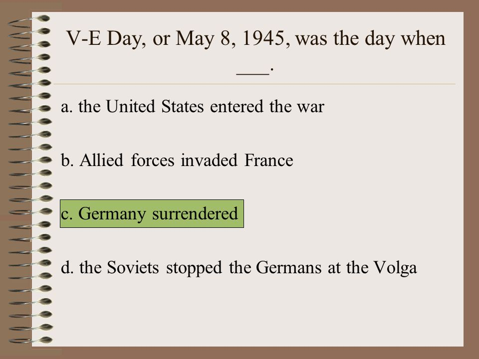 V-E Day, or May 8, 1945, was the day when ___.a. the United States entered the war b.