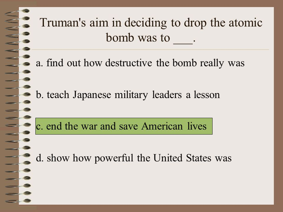 Truman s aim in deciding to drop the atomic bomb was to ___.