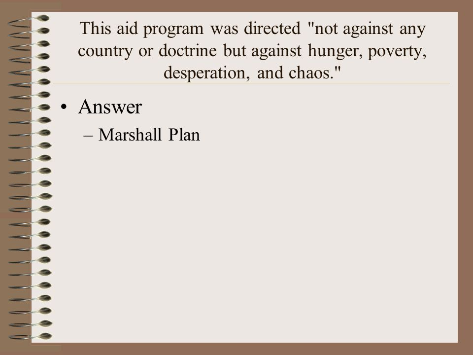 This aid program was directed not against any country or doctrine but against hunger, poverty, desperation, and chaos. Answer –Marshall Plan