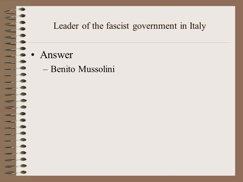 Leader of the fascist government in Italy Answer –Benito Mussolini