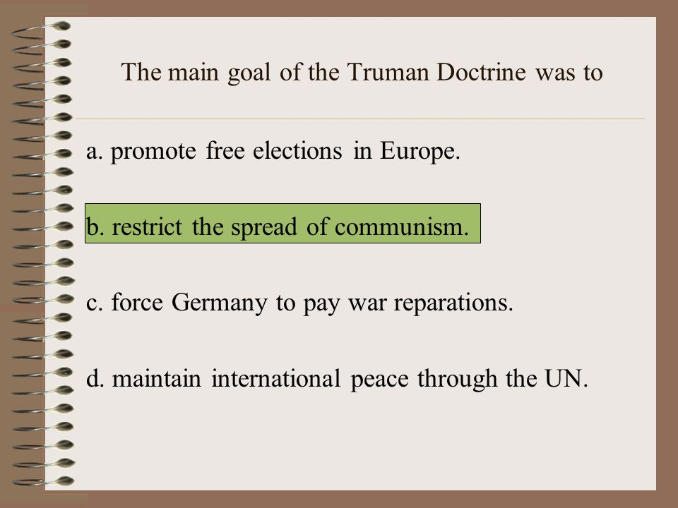 The main goal of the Truman Doctrine was to a.promote free elections in Europe.