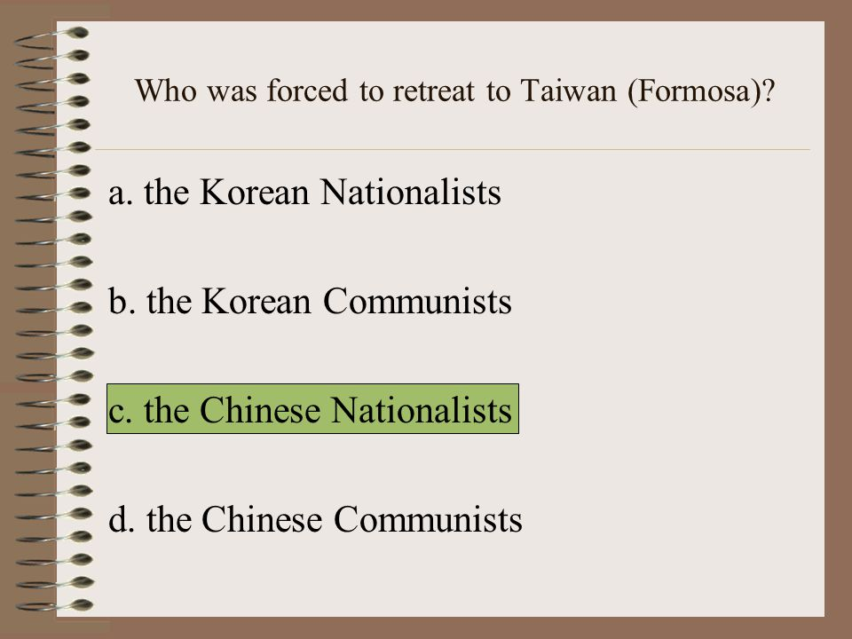 Who was forced to retreat to Taiwan (Formosa).a. the Korean Nationalists b.