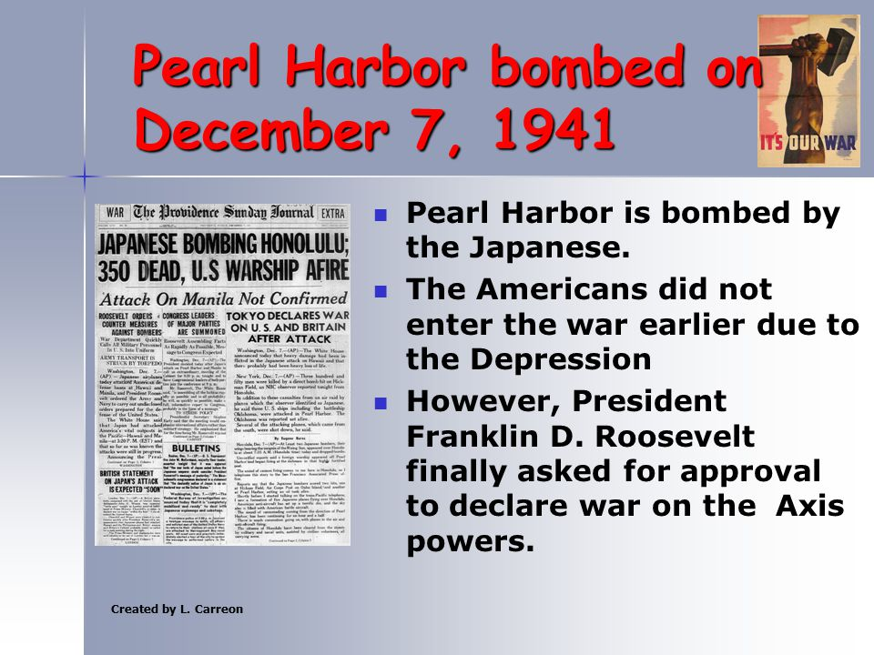 Created by L. Carreon Pearl Harbor bombed on December 7, 1941 Pearl Harbor is bombed by the Japanese. The Americans did not enter the war earlier due