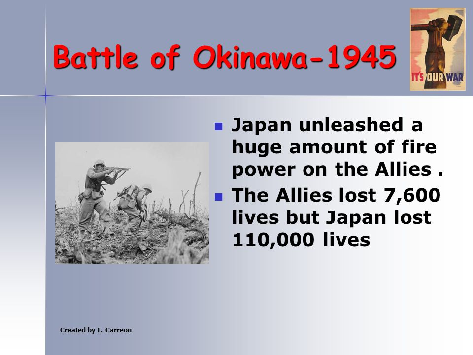 Created by L. Carreon Battle of Okinawa-1945 Japan unleashed a huge amount of fire power on the Allies. The Allies lost 7,600 lives but Japan lost 110