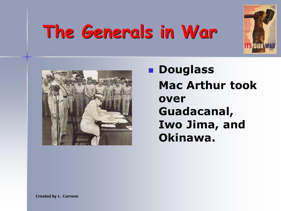 Created by L. Carreon The Generals in War Douglass Mac Arthur took over Guadacanal, Iwo Jima, and Okinawa.
