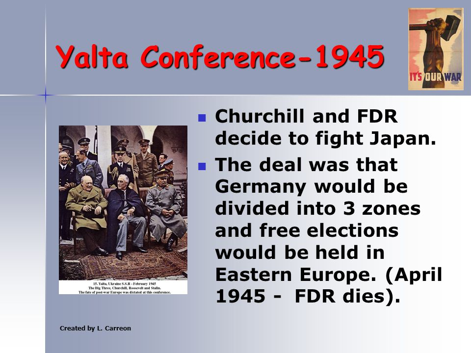 Created by L. Carreon Yalta Conference-1945 Churchill and FDR decide to fight Japan. The deal was that Germany would be divided into 3 zones and free