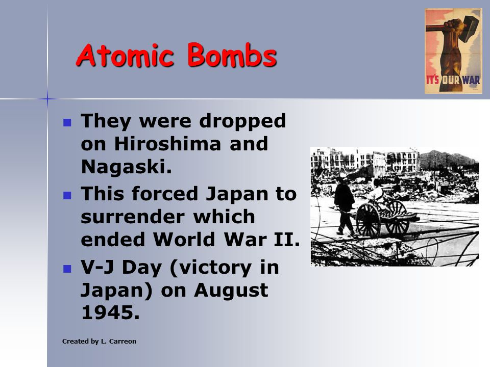 Created by L. Carreon Atomic Bombs They were dropped on Hiroshima and Nagaski. This forced Japan to surrender which ended World War II. V-J Day (victo
