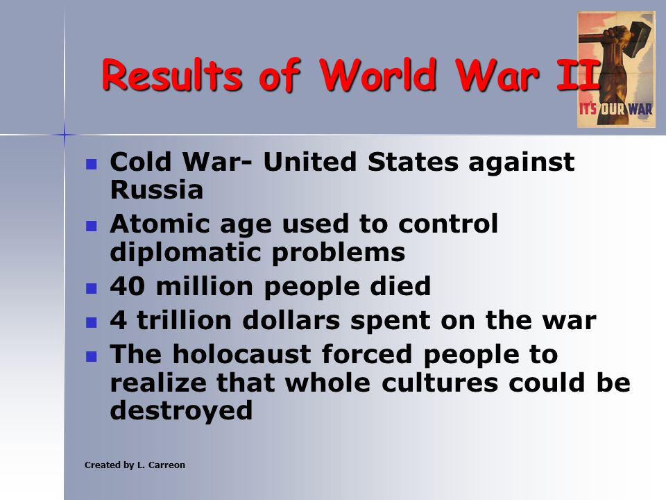 Created by L. Carreon Results of World War II Cold War- United States against Russia Atomic age used to control diplomatic problems 40 million people