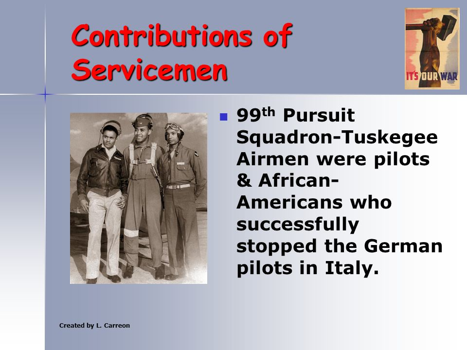 Created by L. Carreon Contributions of Servicemen 99 th Pursuit Squadron-Tuskegee Airmen were pilots & African- Americans who successfully stopped the