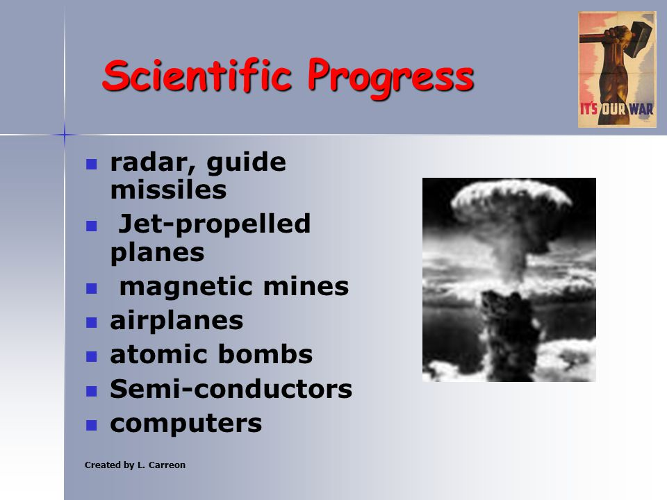 Created by L. Carreon Scientific Progress radar, guide missiles Jet-propelled planes magnetic mines airplanes atomic bombs Semi-conductors computers