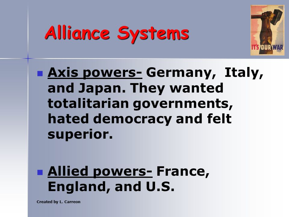 Created by L. Carreon Alliance Systems Axis powers- Germany, Italy, and Japan. They wanted totalitarian governments, hated democracy and felt superior