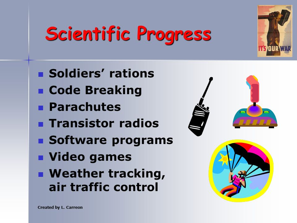 Created by L. Carreon Scientific Progress Soldiers' rations Code Breaking Parachutes Transistor radios Software programs Video games Weather tracking,