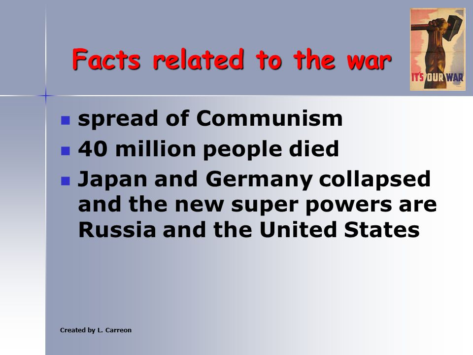 Created by L. Carreon Facts related to the war spread of Communism 40 million people died Japan and Germany collapsed and the new super powers are Rus