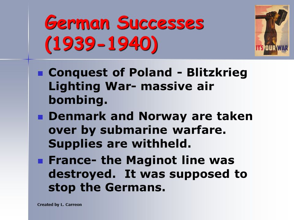 Created by L. Carreon German Successes (1939-1940) Conquest of Poland - Blitzkrieg Lighting War- massive air bombing. Denmark and Norway are taken ove