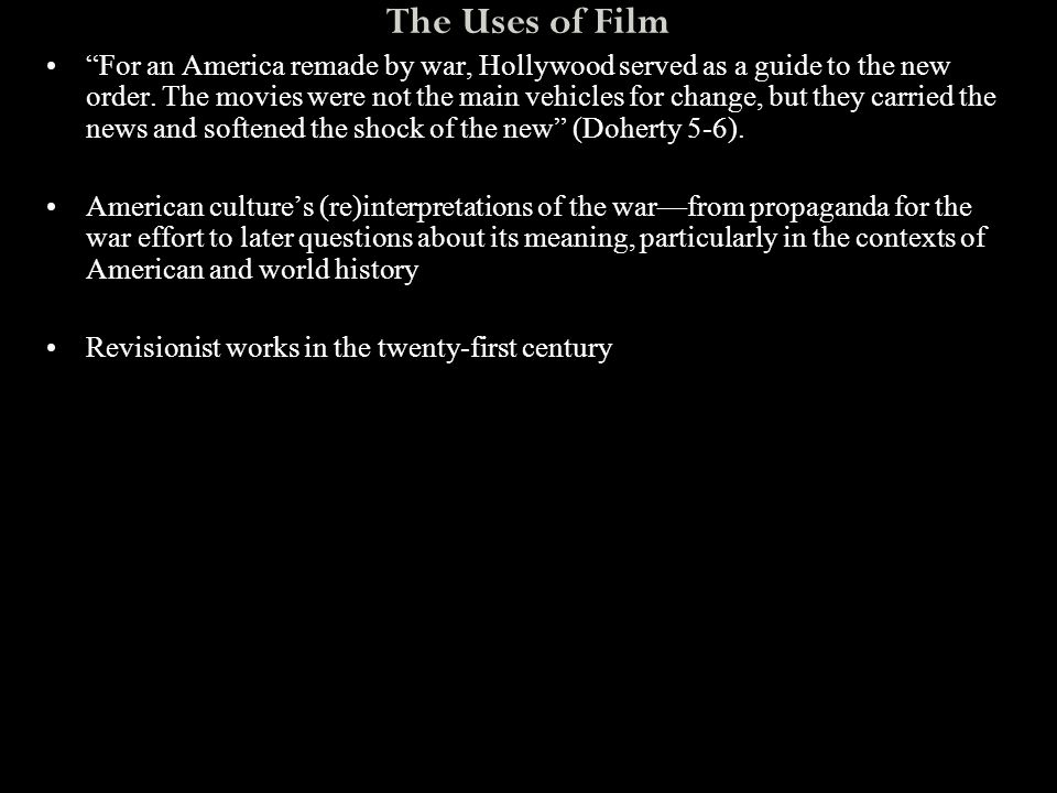 """The Uses of Film """"For an America remade by war, Hollywood served as a guide to the new order. The movies were not the main vehicles for change, but th"""