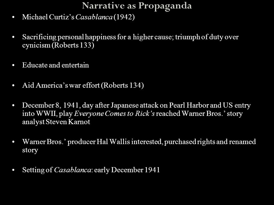 Narrative as Propaganda Michael Curtiz's Casablanca (1942) Sacrificing personal happiness for a higher cause; triumph of duty over cynicism (Roberts 1