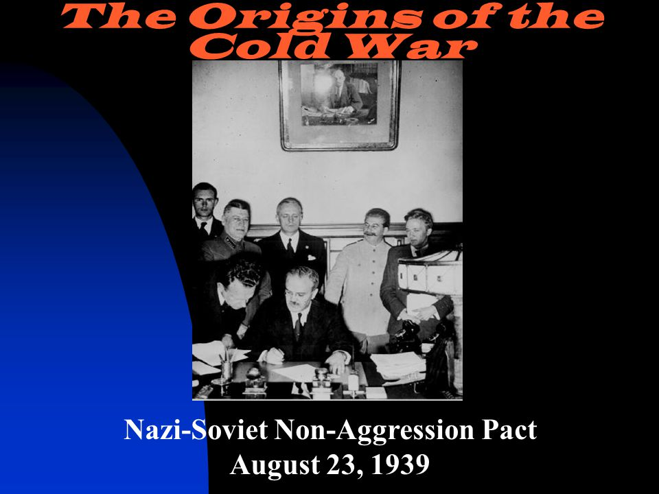 Nazi-Soviet Non-Aggression Pact August 23, 1939 The Origins of the Cold War