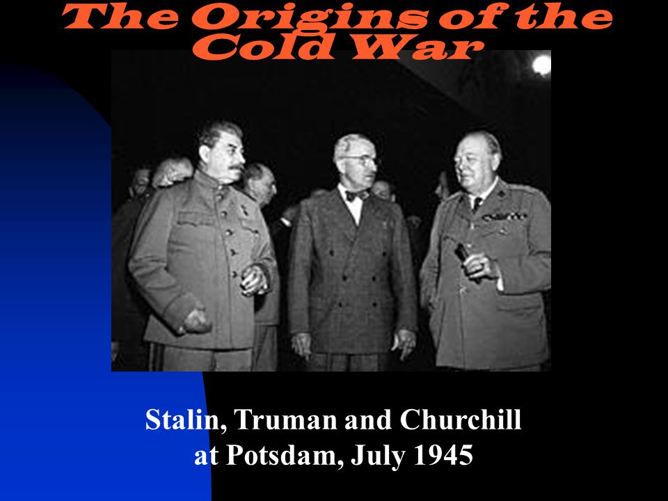 Stalin, Truman and Churchill at Potsdam, July 1945 The Origins of the Cold War
