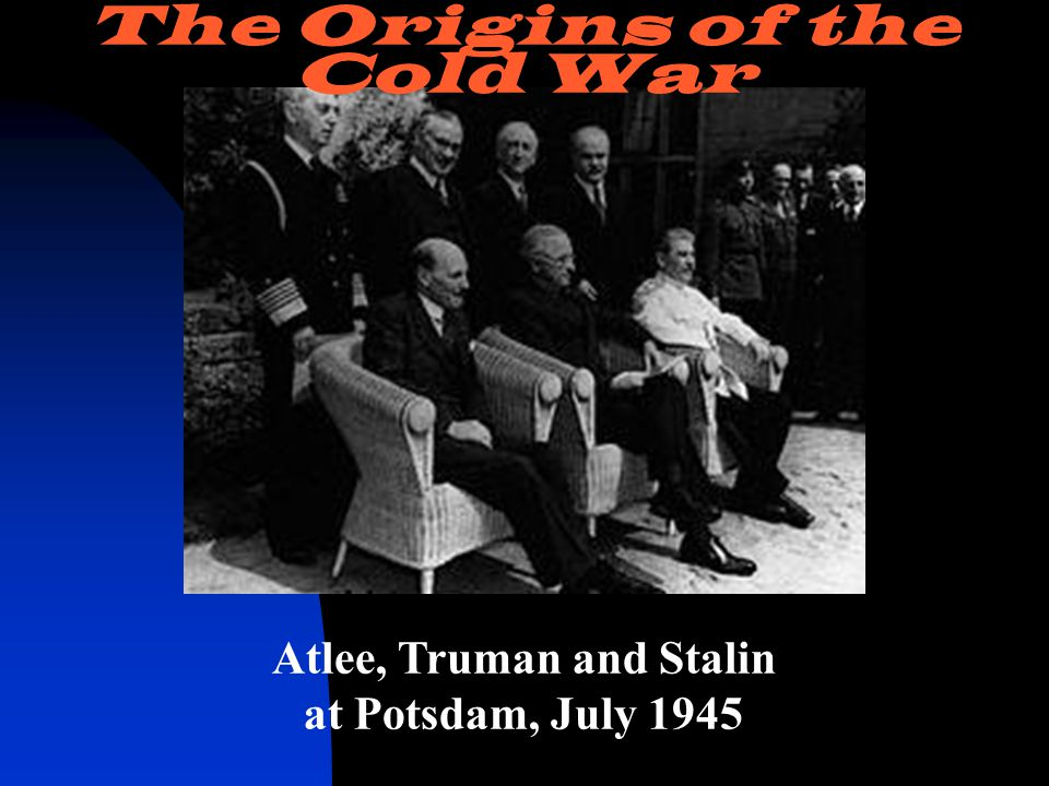 Atlee, Truman and Stalin at Potsdam, July 1945 The Origins of the Cold War