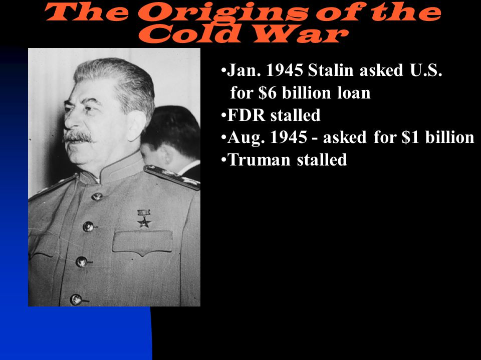 Jan. 1945 Stalin asked U.S. for $6 billion loan FDR stalled Aug.