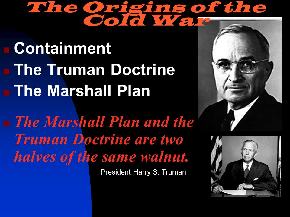 Containment The Truman Doctrine The Marshall Plan The Marshall Plan and the Truman Doctrine are two halves of the same walnut.