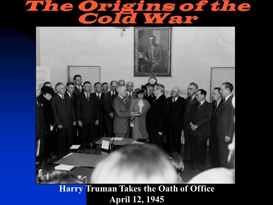 Harry Truman Takes the Oath of Office April 12, 1945 The Origins of the Cold War