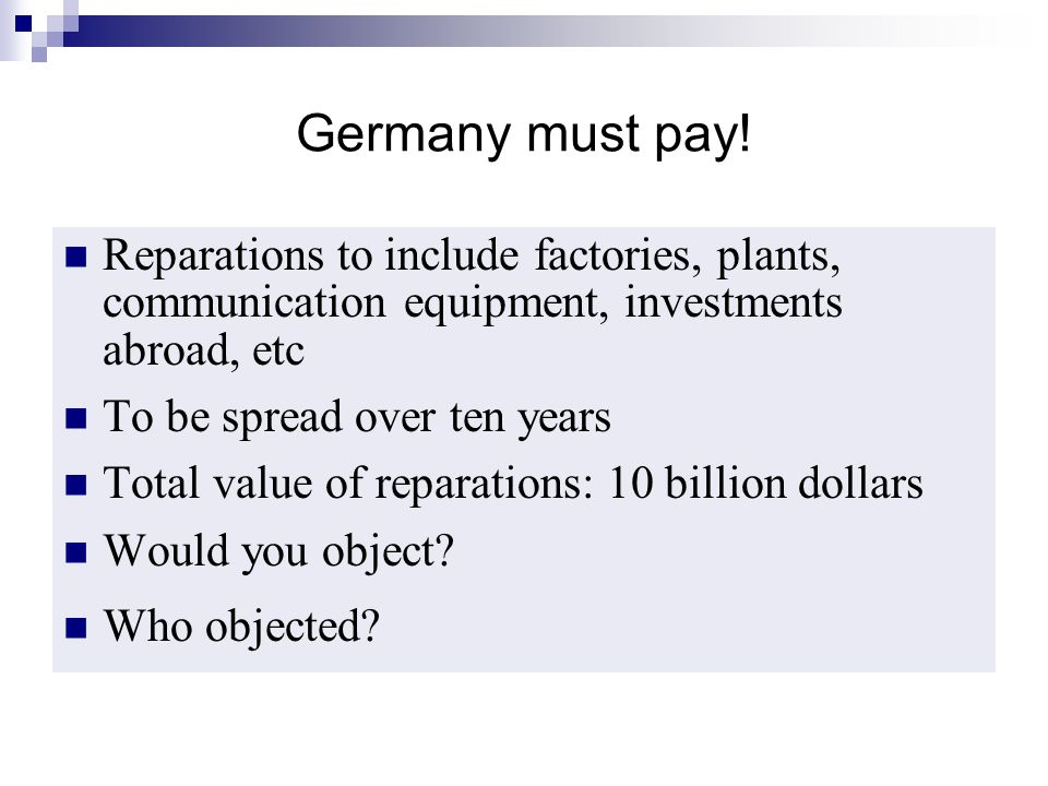 Germany must pay! Reparations to include factories, plants, communication equipment, investments abroad, etc To be spread over ten years Total value o