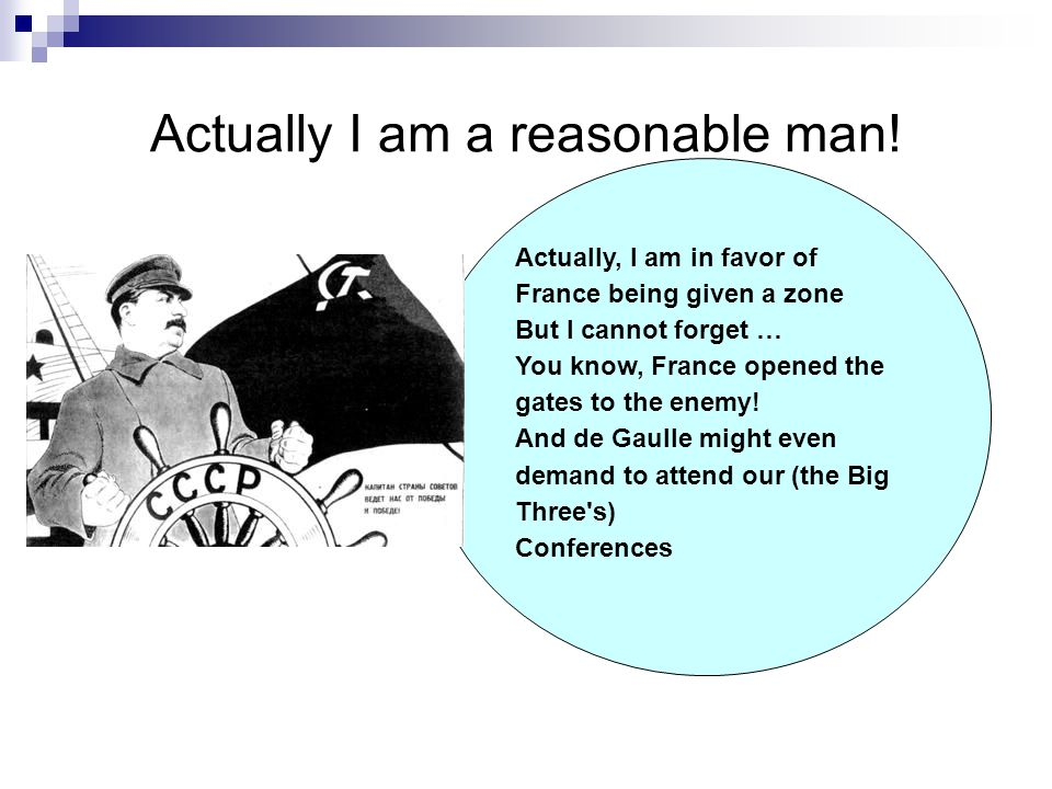 Actually I am a reasonable man! Actually, I am in favor of France being given a zone But I cannot forget … You know, France opened the gates to the en