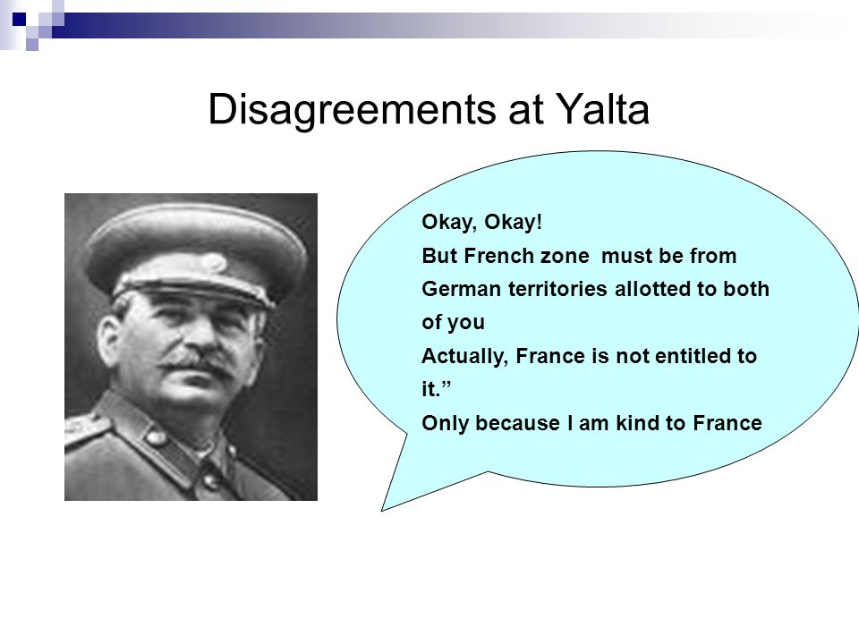 """Disagreements at Yalta Okay, Okay! But French zone must be from German territories allotted to both of you Actually, France is not entitled to it."""" On"""